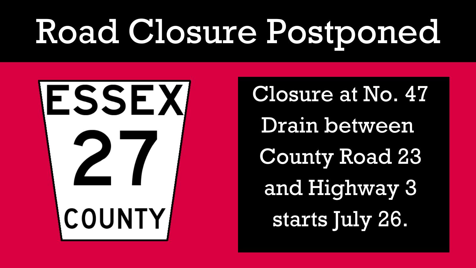 Road closure postponed. Essex County 27 closure at No. 47 Drain between  County Road 23 and Highway 3  starts July 26.