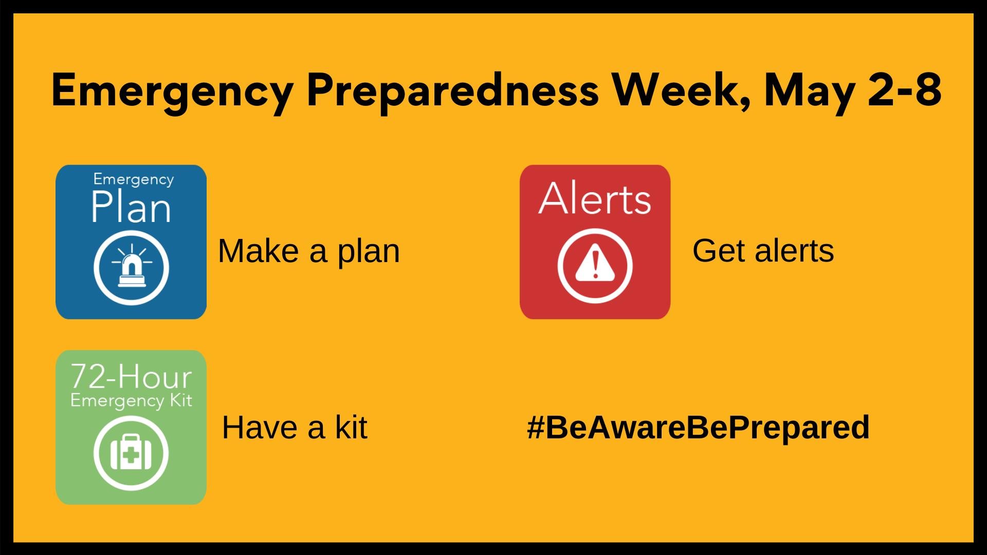 Emergency Preparedness Week is May 2-8. Make a plan. Have a kit. Get alerts. Be aware, be prepared.