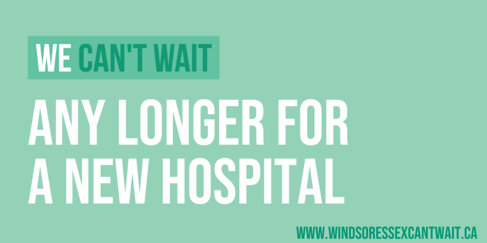 Words against a green background saying that Windsor-Essex can't wait any longer for a new hospital.